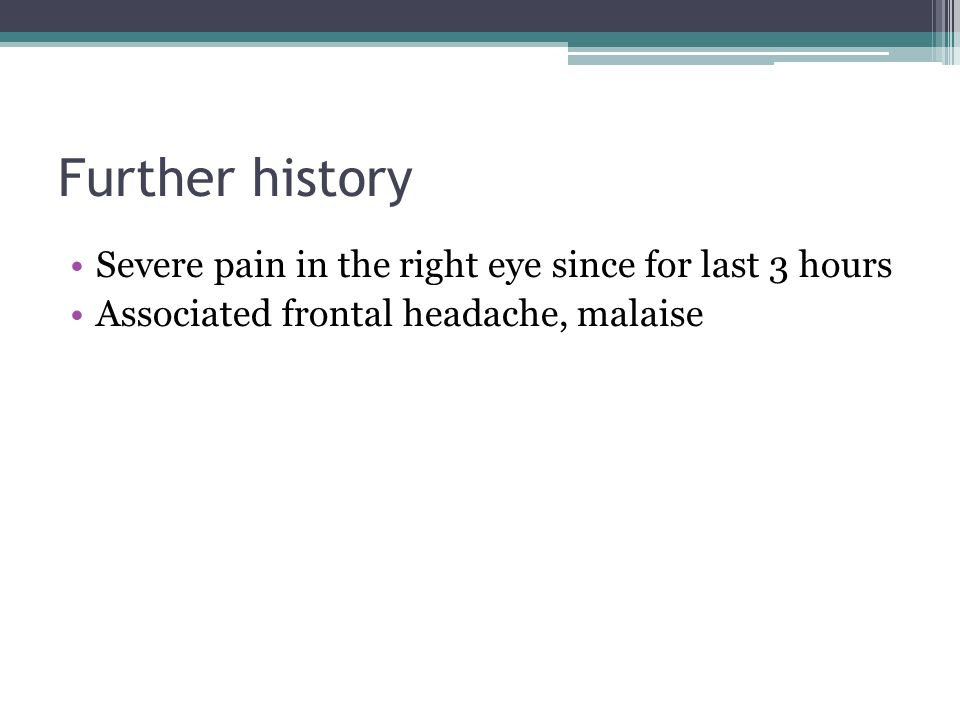 Further history Severe pain in the right eye since for last 3 hours