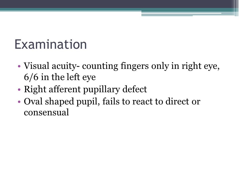 Examination Visual acuity- counting fingers only in right eye, 6/6 in the left eye. Right afferent pupillary defect.