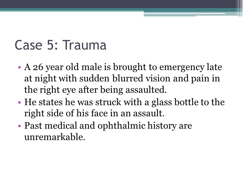 Case 5: Trauma A 26 year old male is brought to emergency late at night with sudden blurred vision and pain in the right eye after being assaulted.