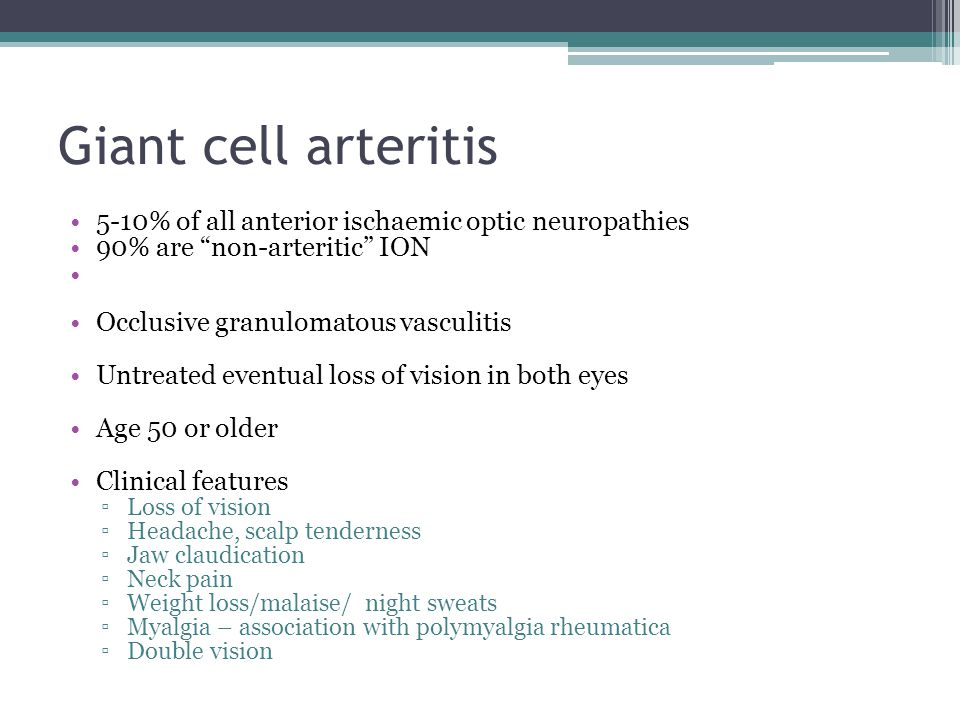 Giant cell arteritis 5-10% of all anterior ischaemic optic neuropathies. 90% are non-arteritic ION.