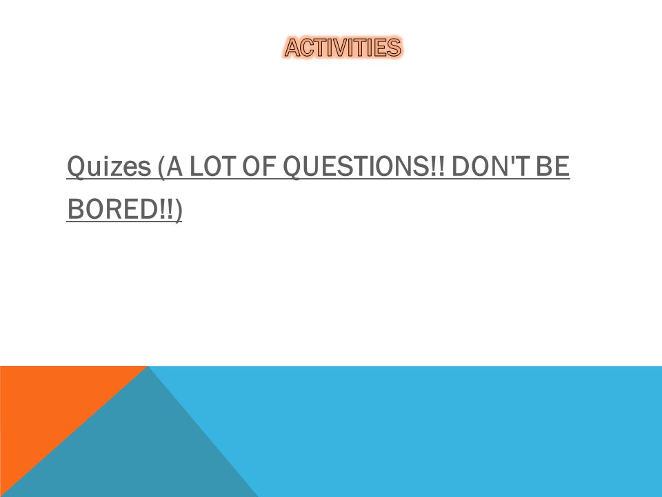 Quizes (A LOT OF QUESTIONS!! DON T BE BORED!!)