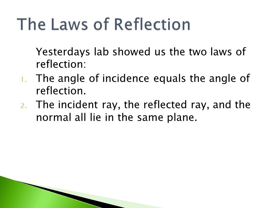 The Laws of Reflection Yesterdays lab showed us the two laws of reflection: The angle of incidence equals the angle of reflection.