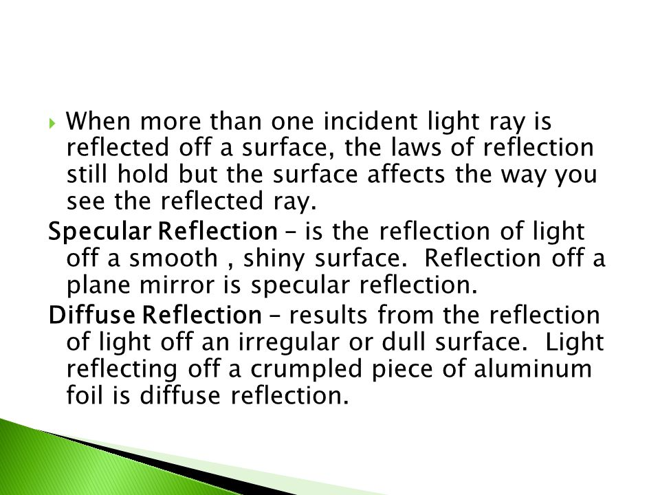 When more than one incident light ray is reflected off a surface, the laws of reflection still hold but the surface affects the way you see the reflected ray.