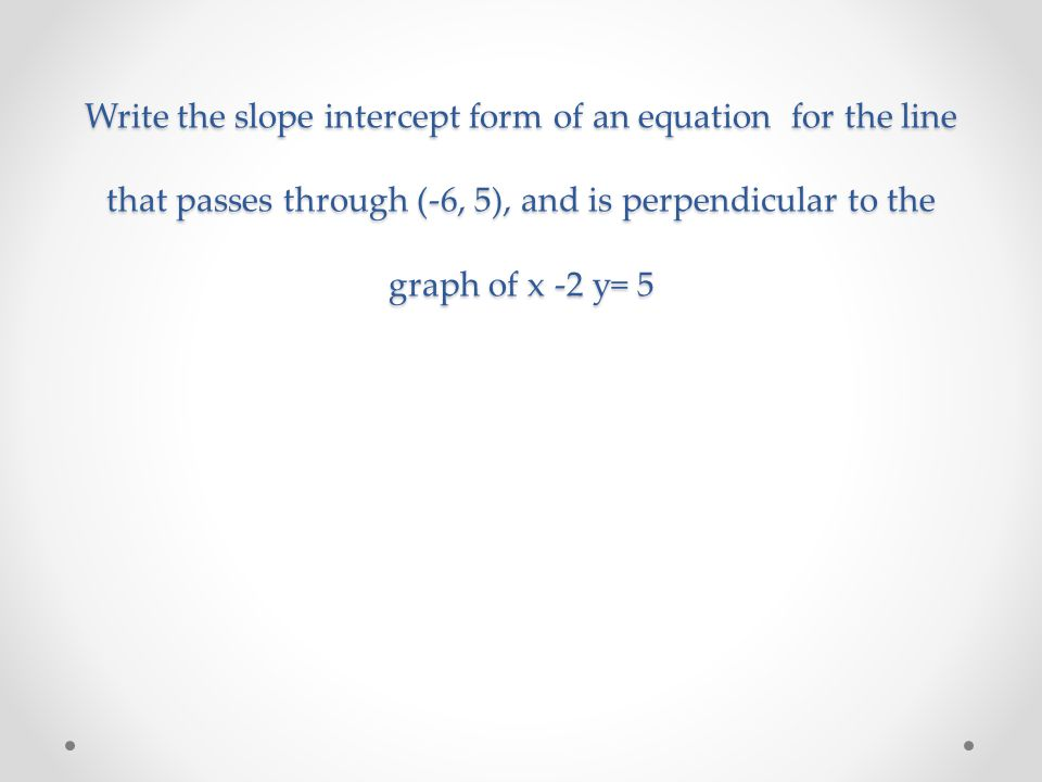 Write the slope intercept form of an equation for the line that passes through (-6, 5), and is perpendicular to the graph of x -2 y= 5