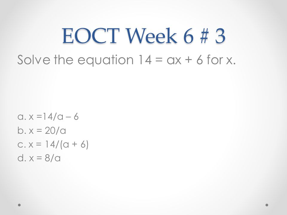 EOCT Week 6 # 3 Solve the equation 14 = ax + 6 for x. a. x =14/a – 6