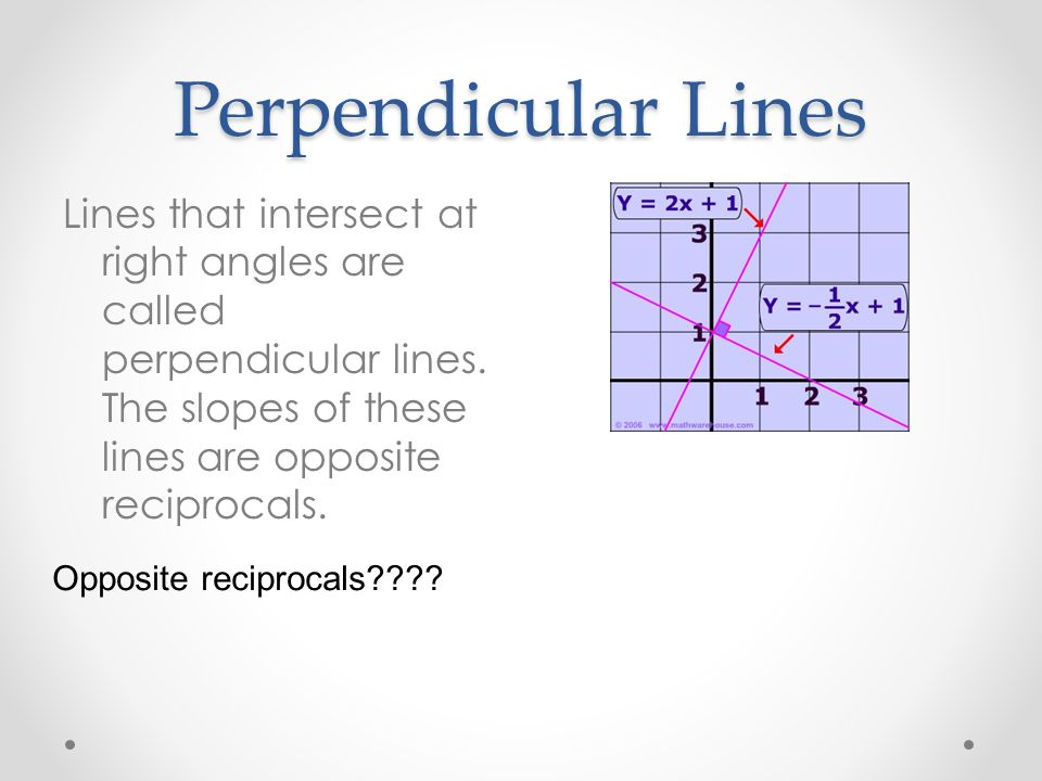 Perpendicular Lines Lines that intersect at right angles are called perpendicular lines. The slopes of these lines are opposite reciprocals.