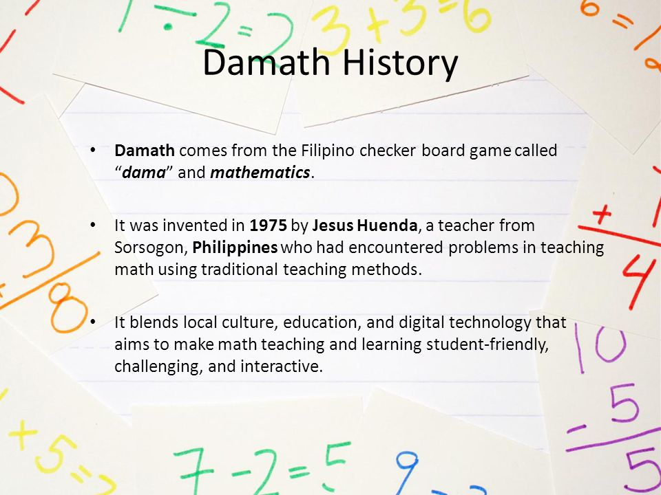 Damath History Damath comes from the Filipino checker board game called dama and mathematics.