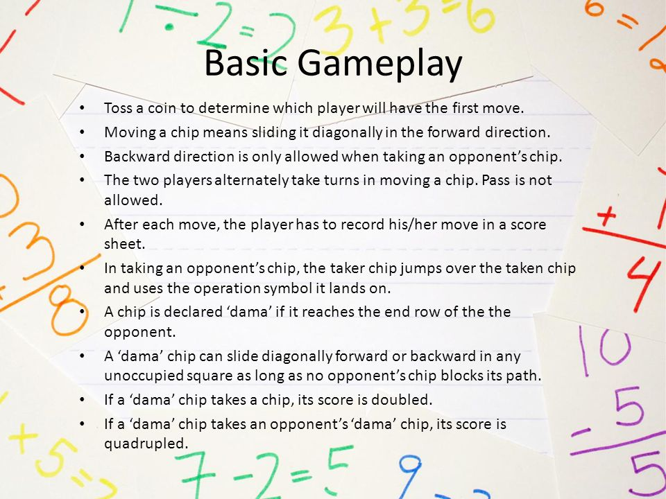 Basic Gameplay Toss a coin to determine which player will have the first move. Moving a chip means sliding it diagonally in the forward direction.