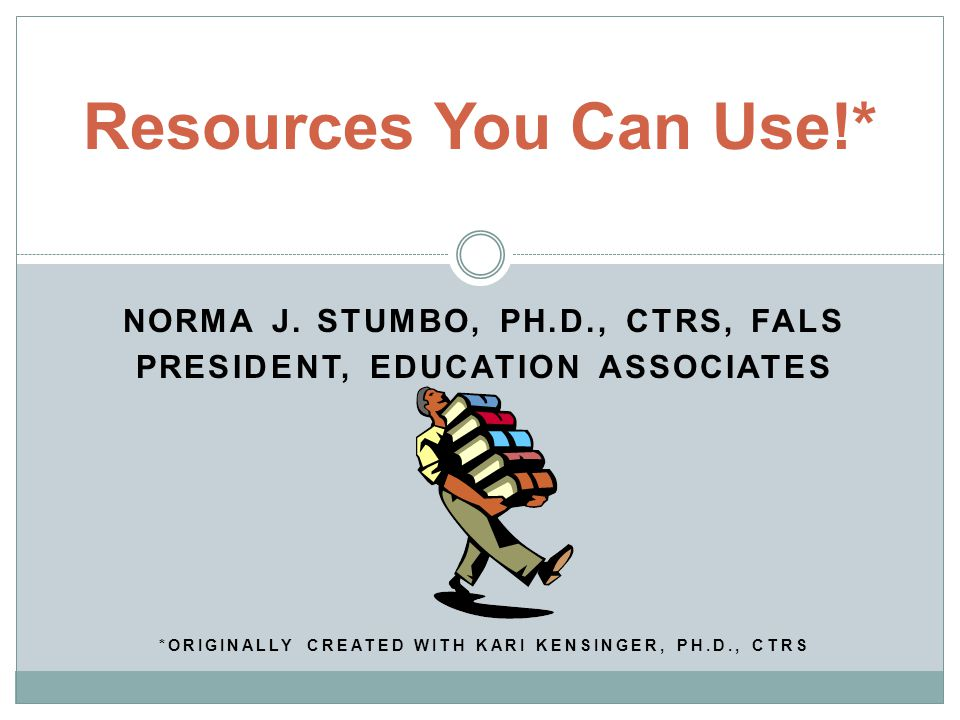 Resources You Can Use!* NORMA J. STUMBO, PH.D., CTRS, FALS