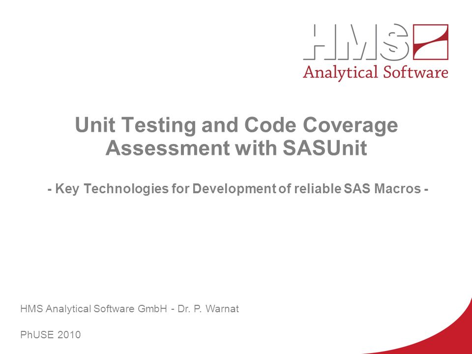 PhUSE 2010 Unit Testing and Code Coverage Assessment with SASUnit - Key Technologies for Development of reliable SAS Macros -
