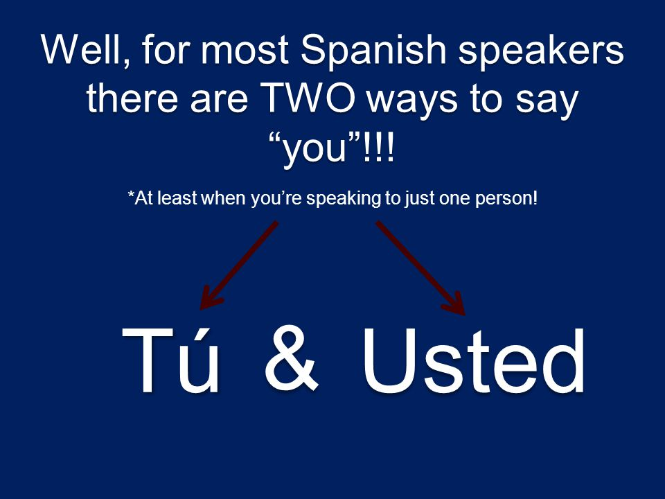 Well, for most Spanish speakers there are TWO ways to say you !!!