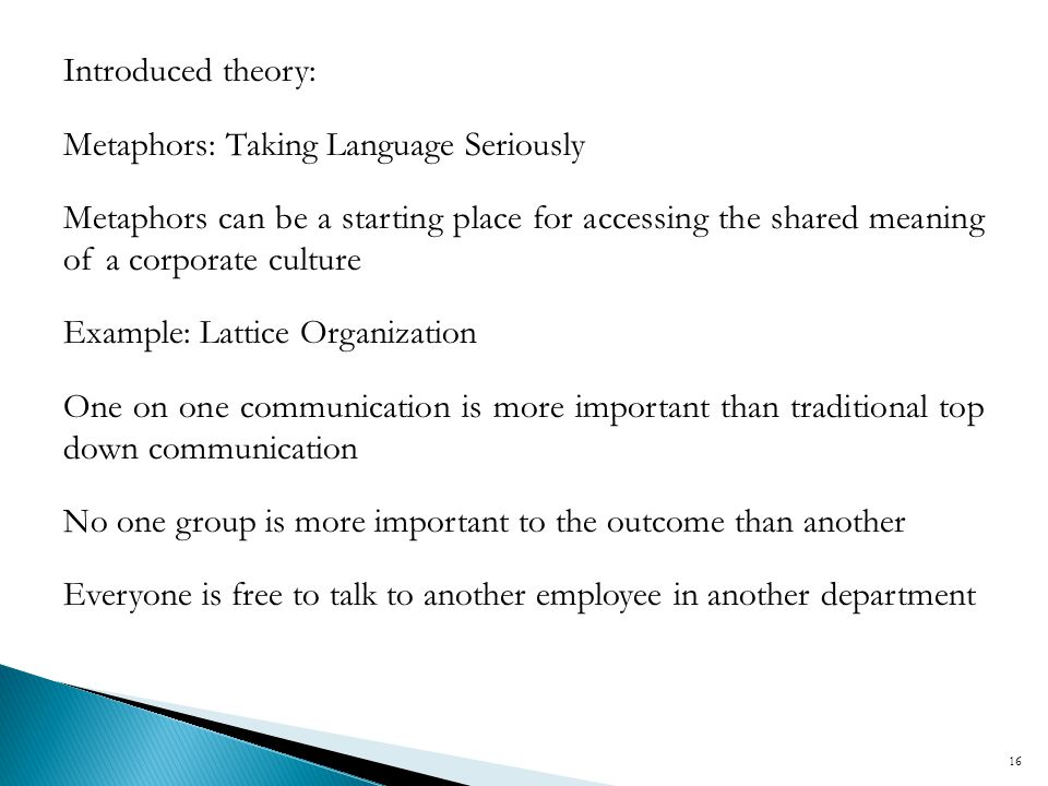 Introduced theory: Metaphors: Taking Language Seriously. Metaphors can be a starting place for accessing the shared meaning of a corporate culture.