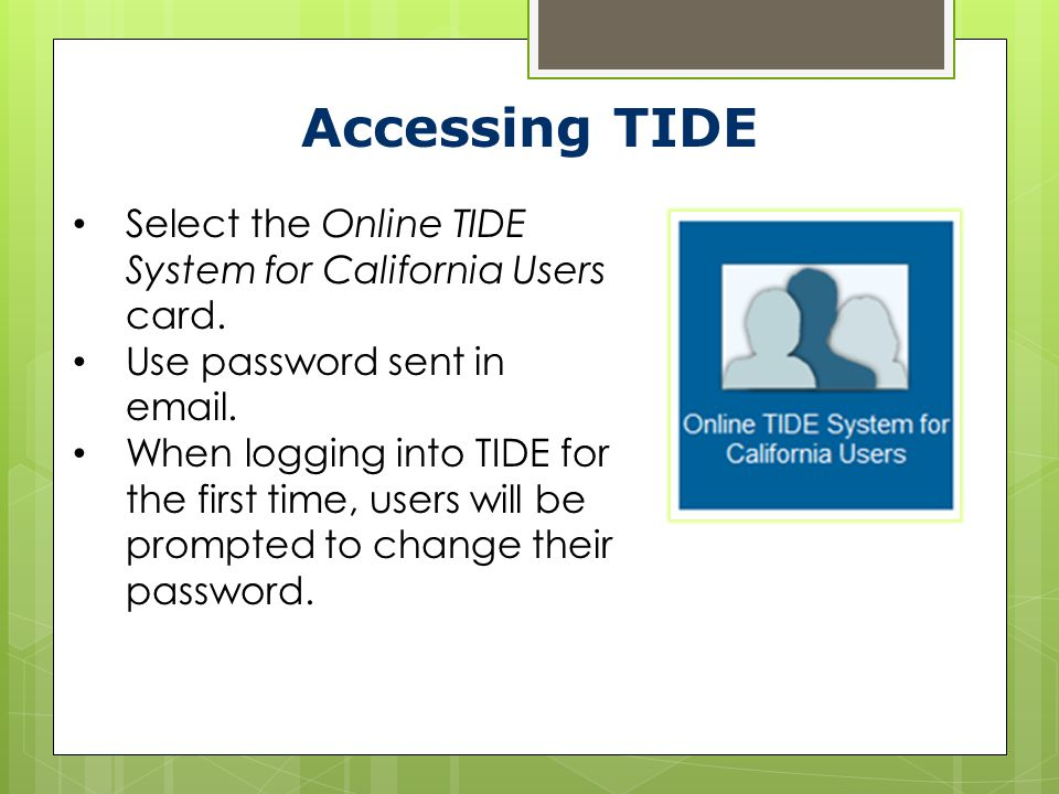 Accessing TIDE Select the Online TIDE System for California Users card. Use password sent in email.