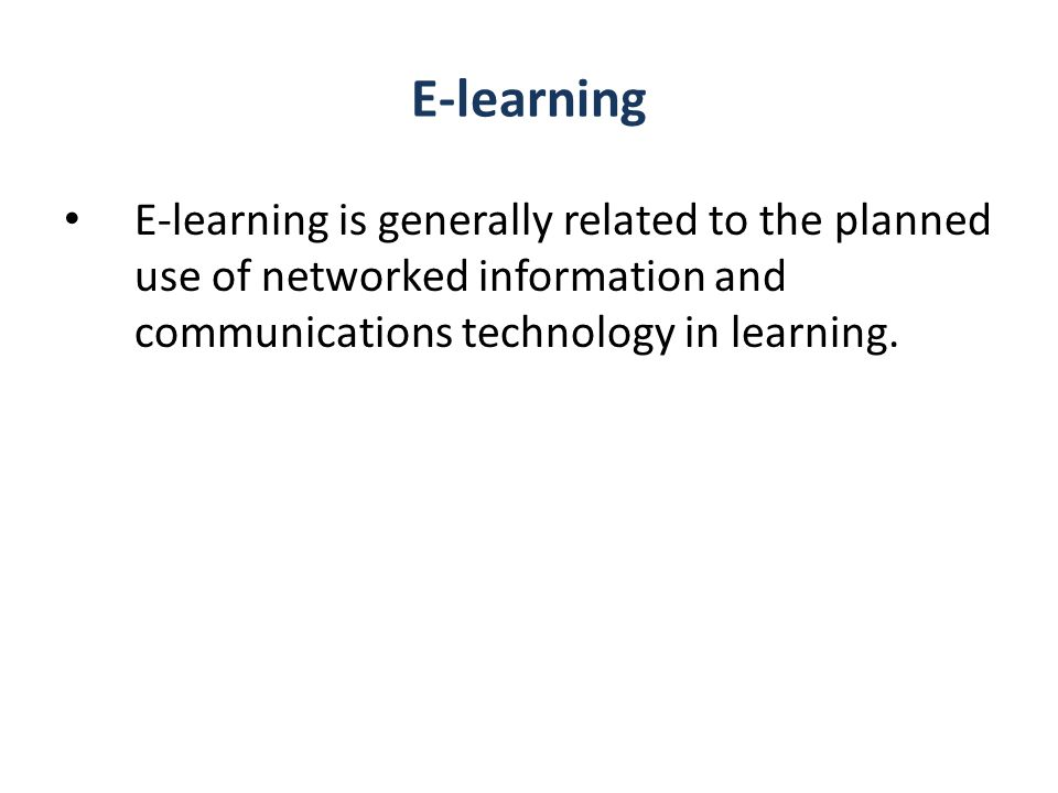 E-learning E-learning is generally related to the planned use of networked information and communications technology in learning.
