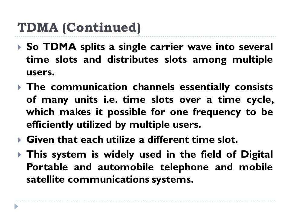 TDMA (Continued) So TDMA splits a single carrier wave into several time slots and distributes slots among multiple users.