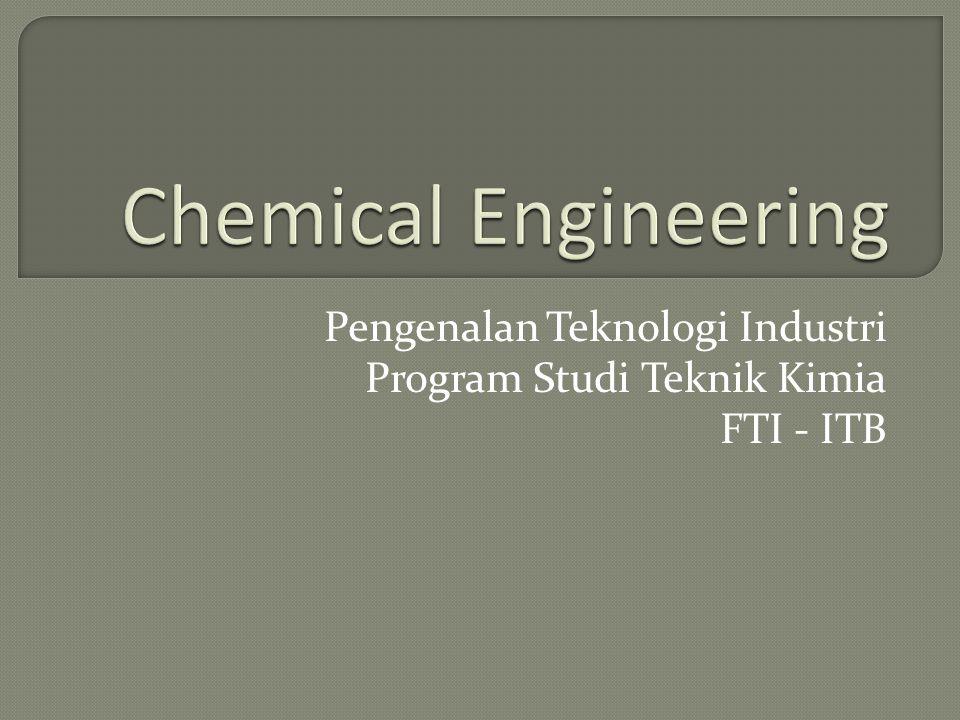 Pengenalan Teknologi Industri Program Studi Teknik Kimia FTI - ITB