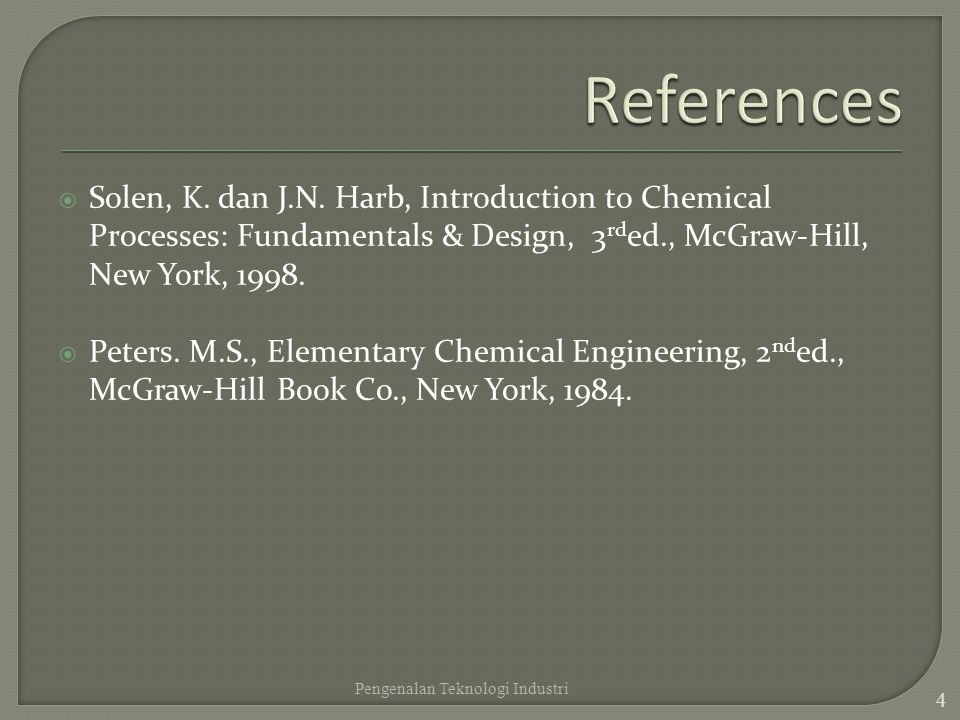 References Solen, K. dan J.N. Harb, Introduction to Chemical Processes: Fundamentals & Design, 3rded., McGraw-Hill, New York, 1998.