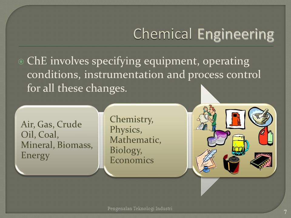 Chemical Engineering ChE involves specifying equipment, operating conditions, instrumentation and process control for all these changes.
