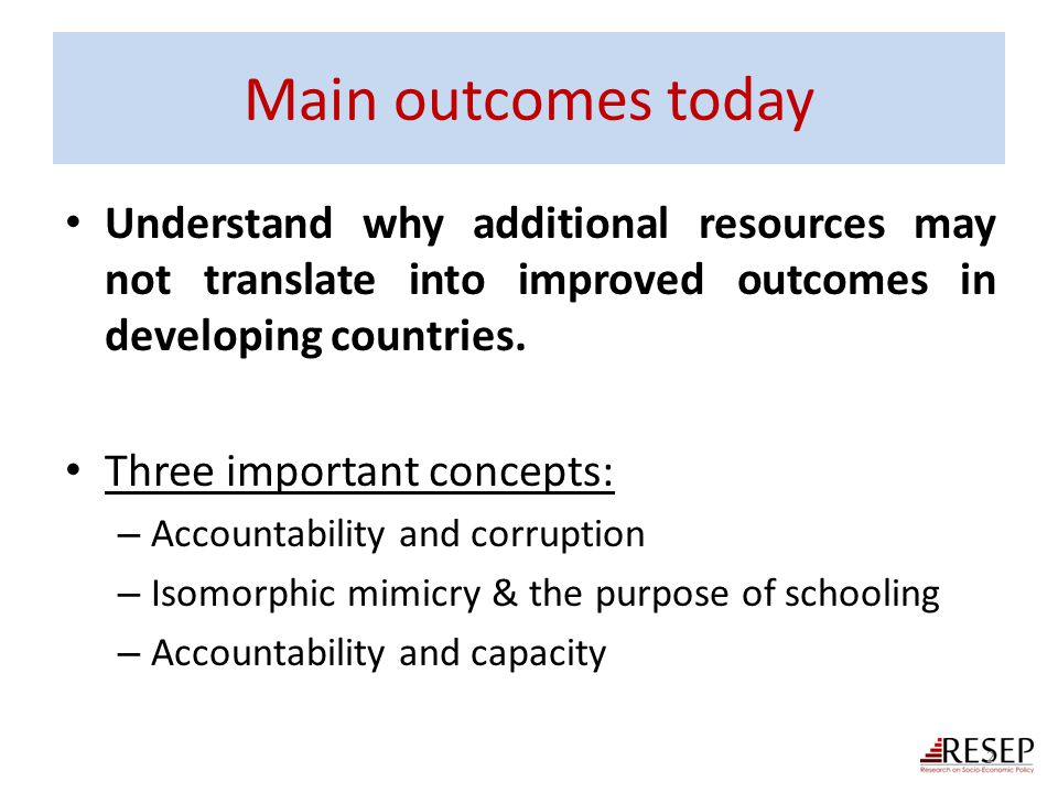 Main outcomes today Understand why additional resources may not translate into improved outcomes in developing countries.