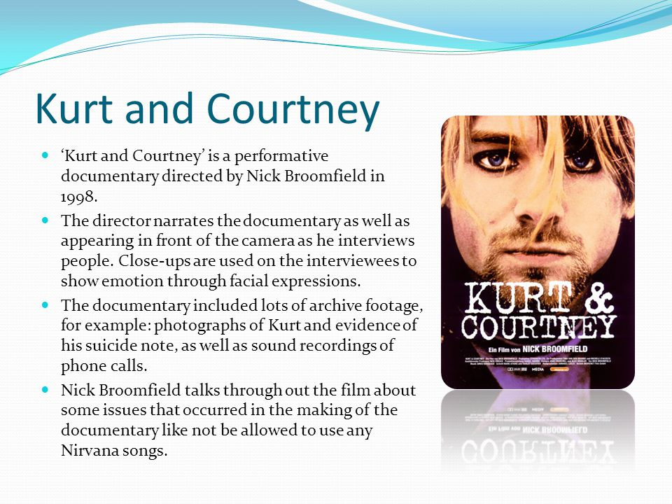 Kurt and Courtney 'Kurt and Courtney' is a performative documentary directed by Nick Broomfield in 1998.