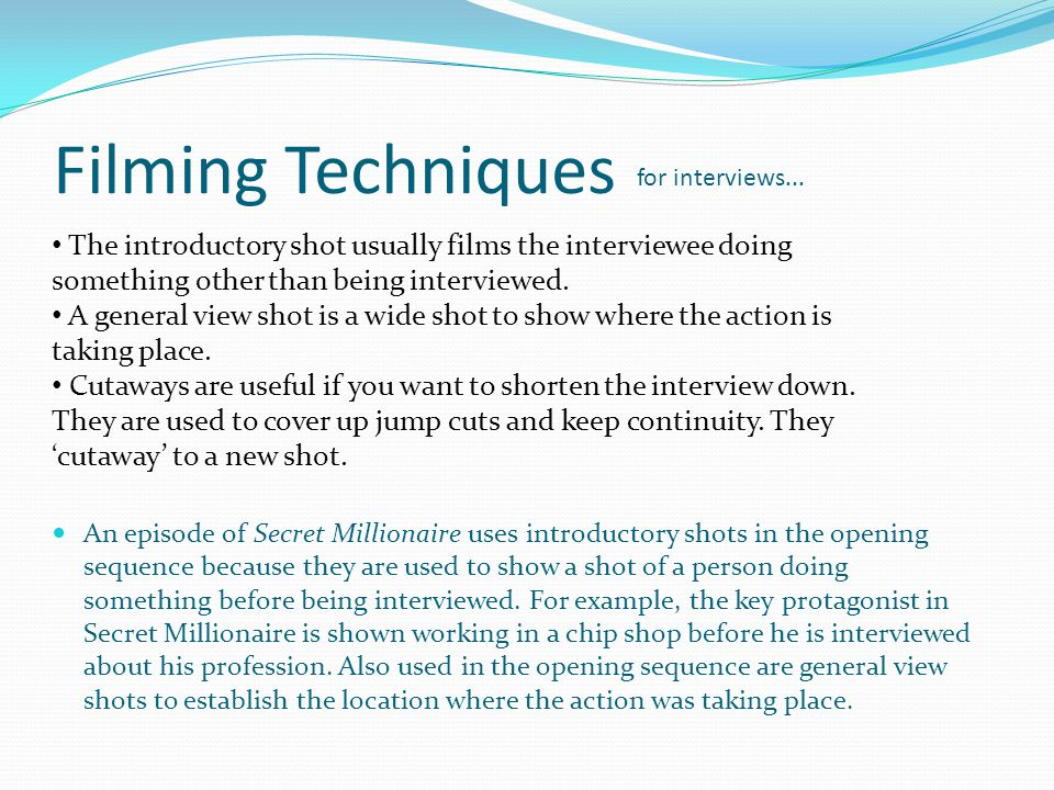 Filming Techniques for interviews... The introductory shot usually films the interviewee doing something other than being interviewed.