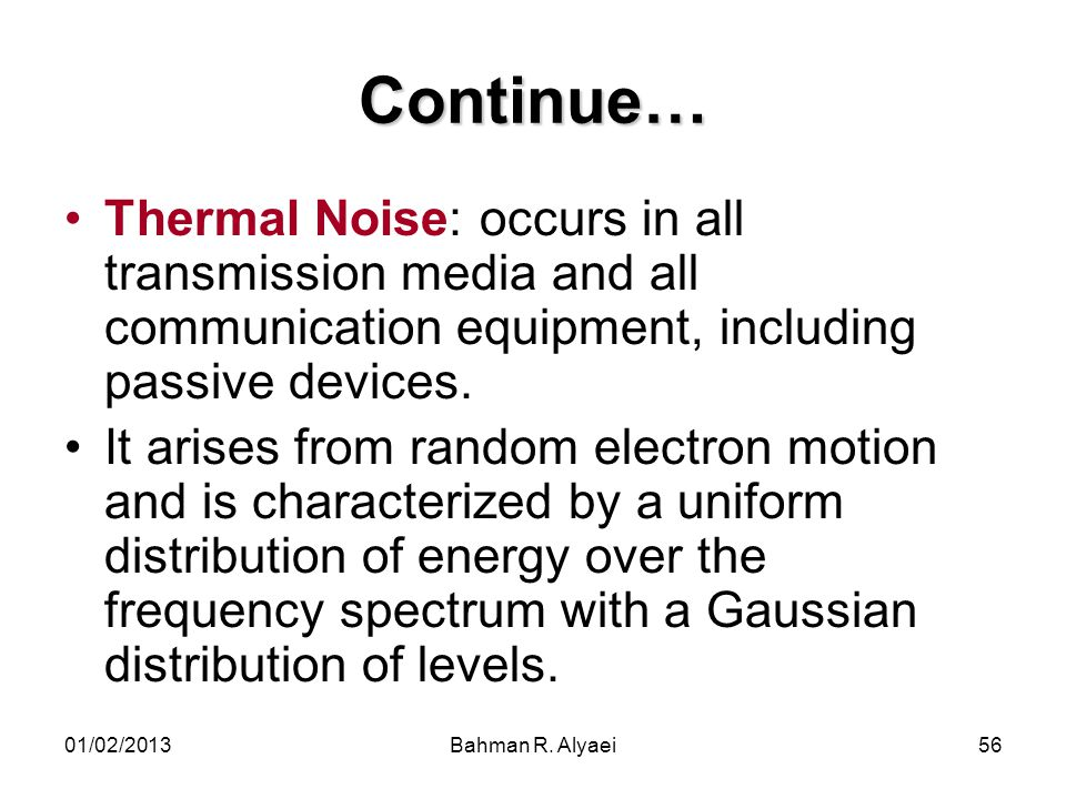 Continue… Thermal Noise: occurs in all transmission media and all communication equipment, including passive devices.