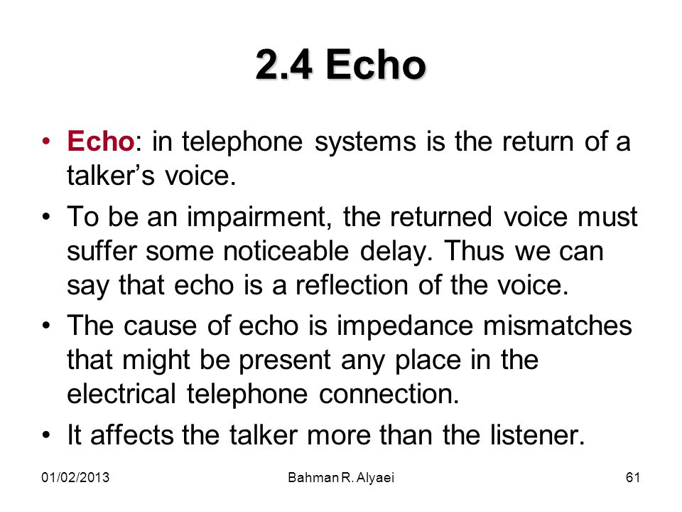 2.4 Echo Echo: in telephone systems is the return of a talker's voice.