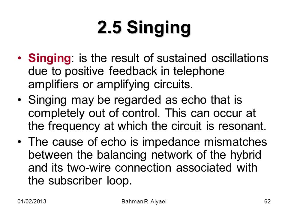 2.5 Singing Singing: is the result of sustained oscillations due to positive feedback in telephone amplifiers or amplifying circuits.