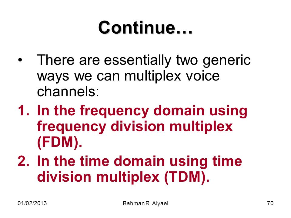 Continue… There are essentially two generic ways we can multiplex voice channels: In the frequency domain using frequency division multiplex (FDM).