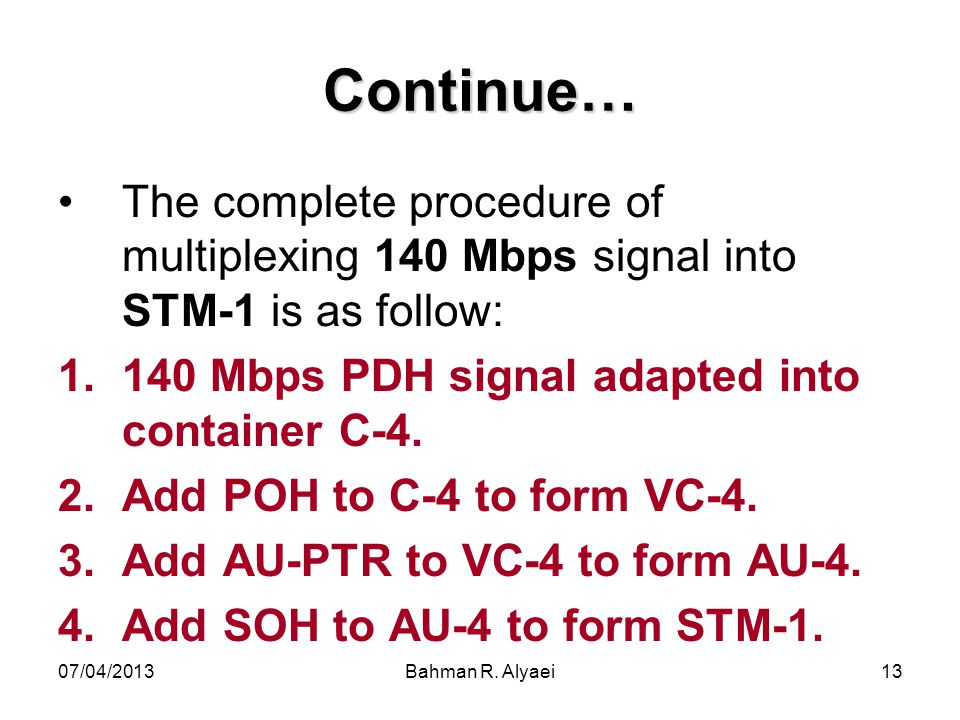 Continue… The complete procedure of multiplexing 140 Mbps signal into STM-1 is as follow: 140 Mbps PDH signal adapted into container C-4.