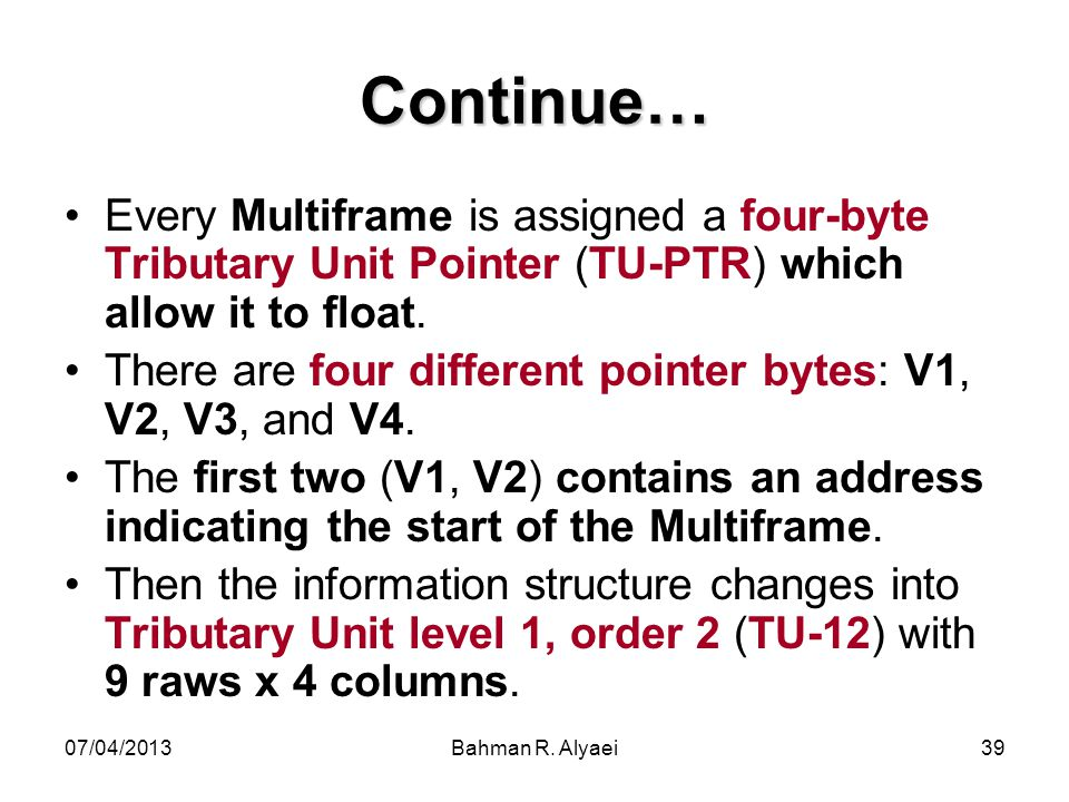 Continue… Every Multiframe is assigned a four-byte Tributary Unit Pointer (TU-PTR) which allow it to float.