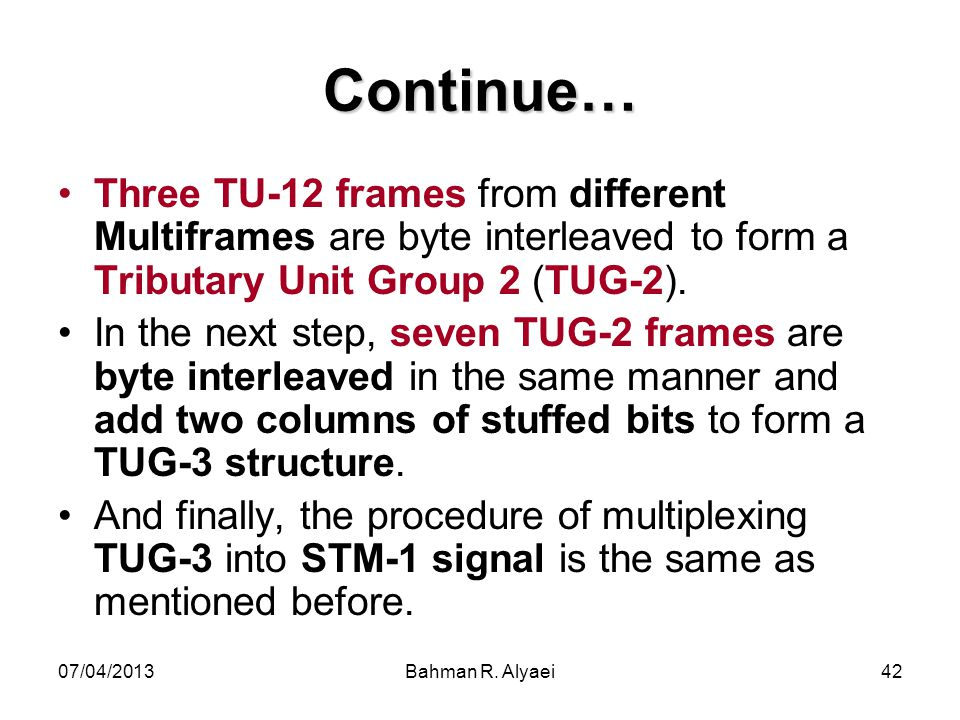 Continue… Three TU-12 frames from different Multiframes are byte interleaved to form a Tributary Unit Group 2 (TUG-2).