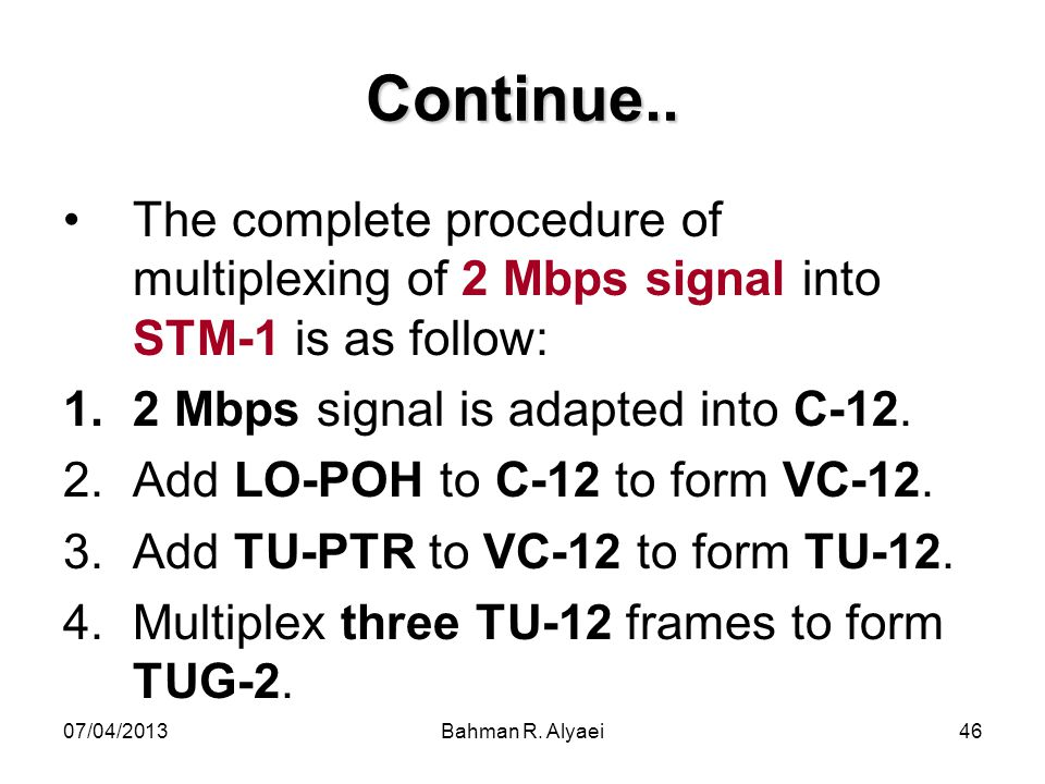 Continue.. The complete procedure of multiplexing of 2 Mbps signal into STM-1 is as follow: 2 Mbps signal is adapted into C-12.