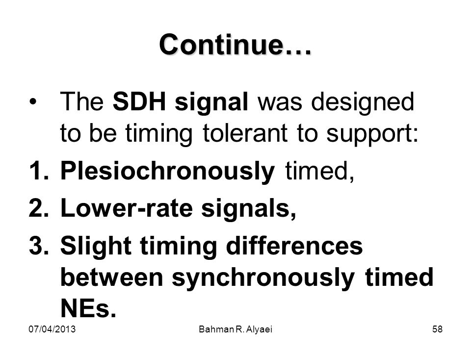 Continue… The SDH signal was designed to be timing tolerant to support: Plesiochronously timed, Lower-rate signals,