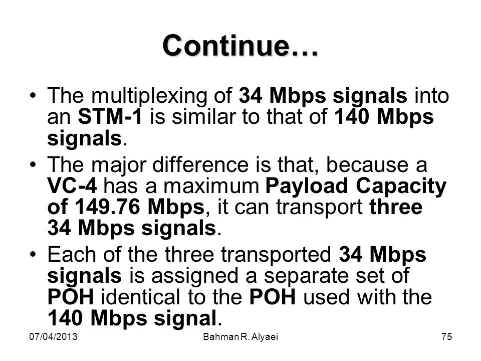 Continue… The multiplexing of 34 Mbps signals into an STM-1 is similar to that of 140 Mbps signals.