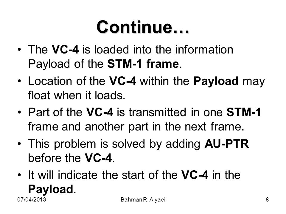 Continue… The VC-4 is loaded into the information Payload of the STM-1 frame. Location of the VC-4 within the Payload may float when it loads.