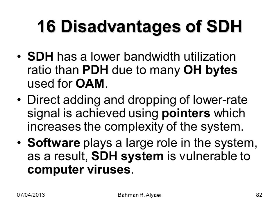 16 Disadvantages of SDH SDH has a lower bandwidth utilization ratio than PDH due to many OH bytes used for OAM.