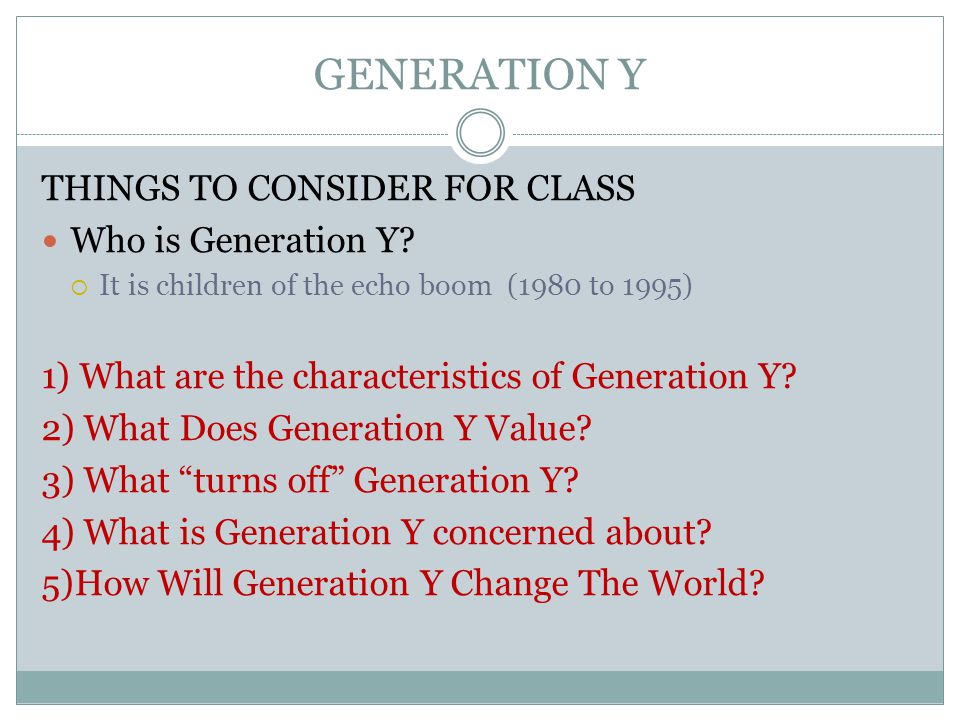 GENERATION Y THINGS TO CONSIDER FOR CLASS Who is Generation Y