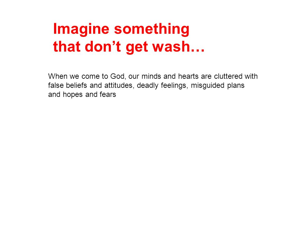 Imagine something that don't get wash…