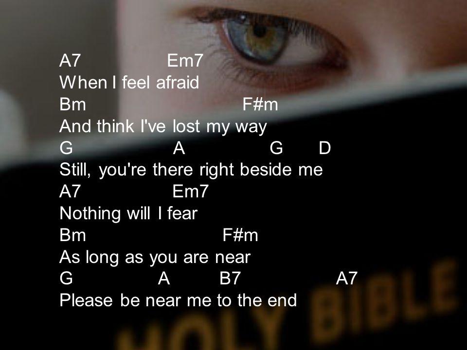 A7 Em7 When I feel afraid. Bm F#m And think I ve lost my way.