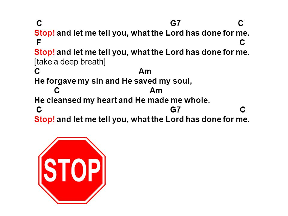 C G7 C Stop! and let me tell you, what the Lord has done for me.