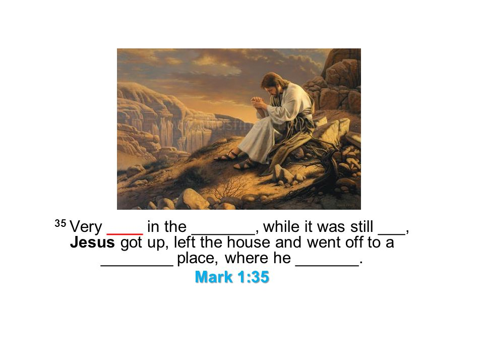 35 Very ____ in the _______, while it was still ___, Jesus got up, left the house and went off to a ________ place, where he _______.