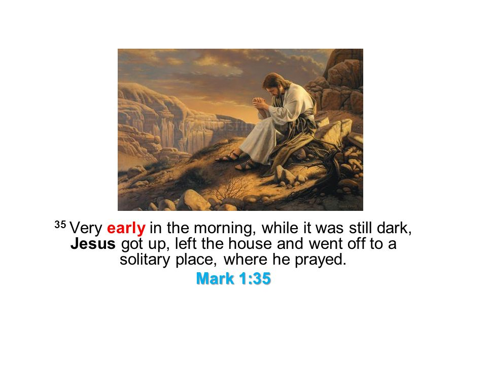 35 Very early in the morning, while it was still dark, Jesus got up, left the house and went off to a solitary place, where he prayed.