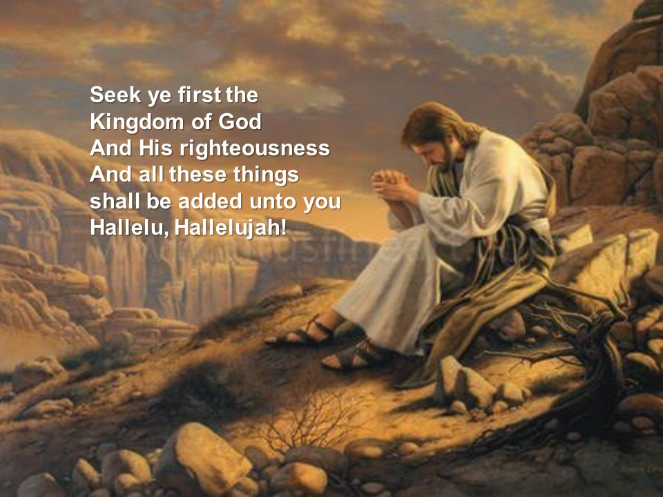Seek ye first the Kingdom of God And His righteousness And all these things shall be added unto you Hallelu, Hallelujah!