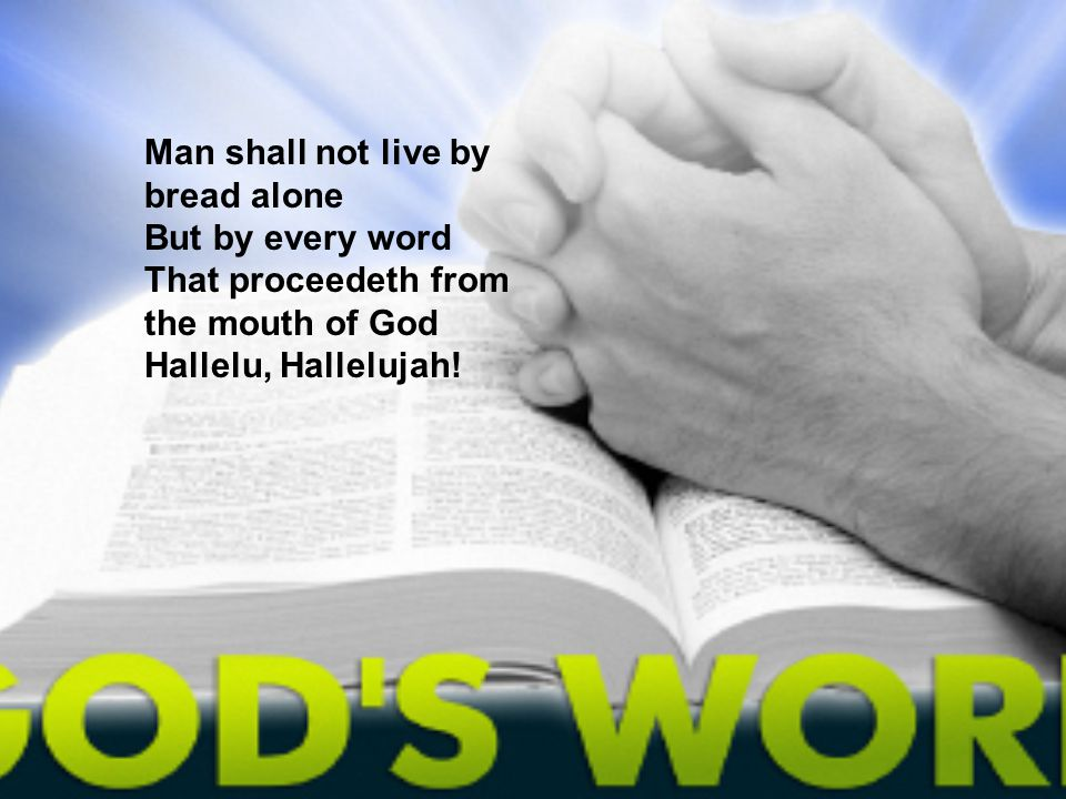 Man shall not live by bread alone But by every word That proceedeth from the mouth of God Hallelu, Hallelujah!