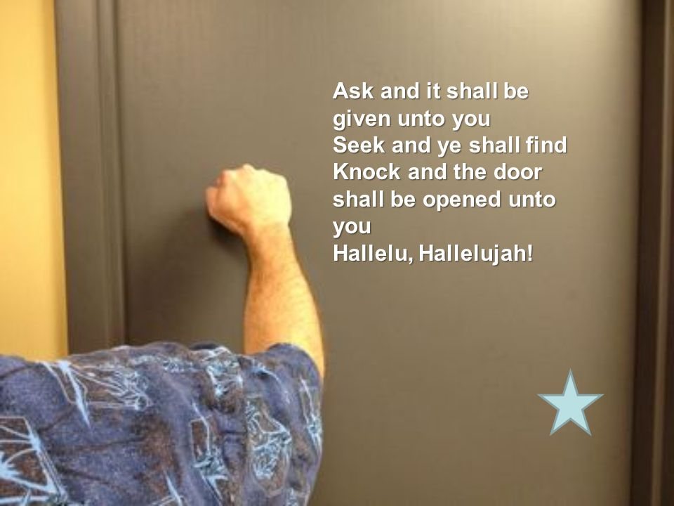 Ask and it shall be given unto you Seek and ye shall find Knock and the door shall be opened unto you Hallelu, Hallelujah!