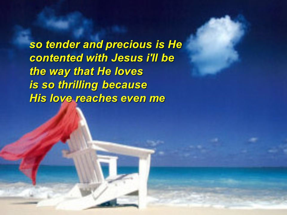 so tender and precious is He contented with Jesus i ll be the way that He loves is so thrilling because His love reaches even me