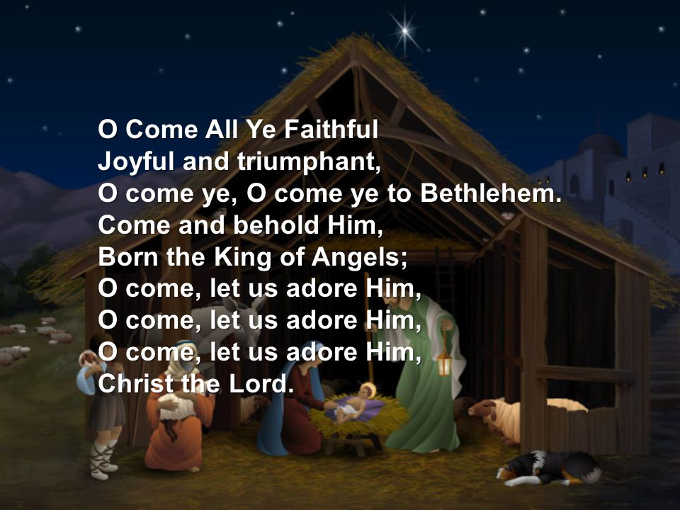 O Come All Ye Faithful Joyful and triumphant, O come ye, O come ye to Bethlehem.
