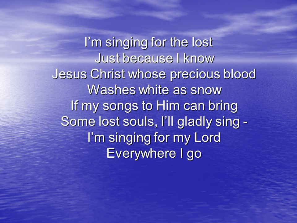 I'm singing for the lost Just because I know Jesus Christ whose precious blood Washes white as snow If my songs to Him can bring Some lost souls, I'll gladly sing - I'm singing for my Lord Everywhere I go