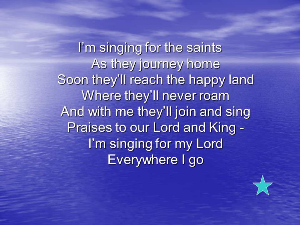 I'm singing for the saints As they journey home Soon they'll reach the happy land Where they'll never roam And with me they'll join and sing Praises to our Lord and King - I'm singing for my Lord Everywhere I go